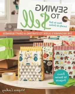 Sewing to Sell : The Beginner's Guide to Starting a Craft Bu